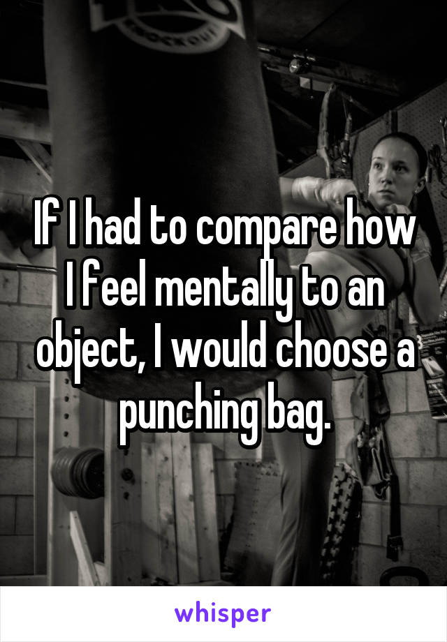 If I had to compare how I feel mentally to an object, I would choose a punching bag.