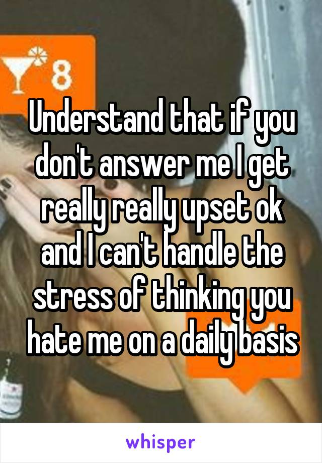 Understand that if you don't answer me I get really really upset ok and I can't handle the stress of thinking you hate me on a daily basis