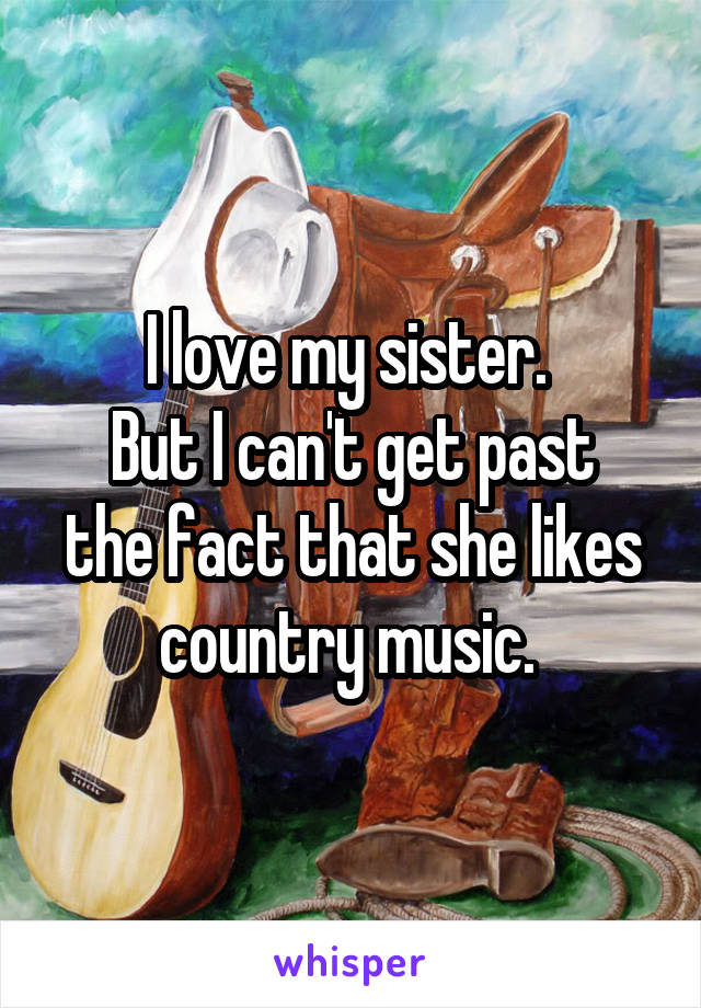 I love my sister.  But I can't get past the fact that she likes country music.