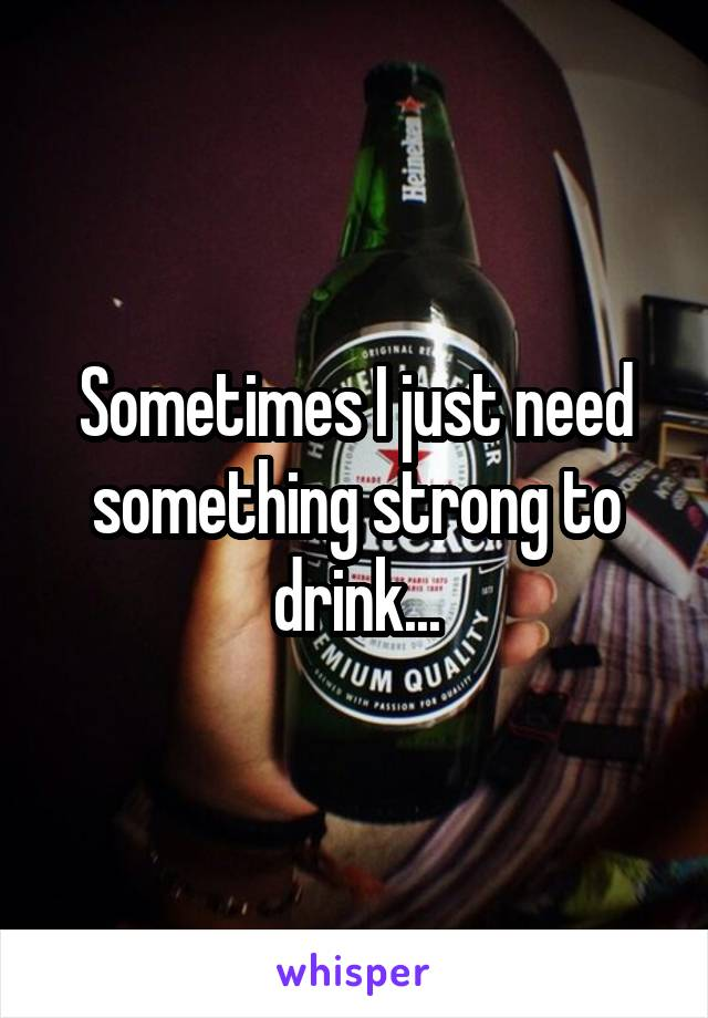 Sometimes I just need something strong to drink...