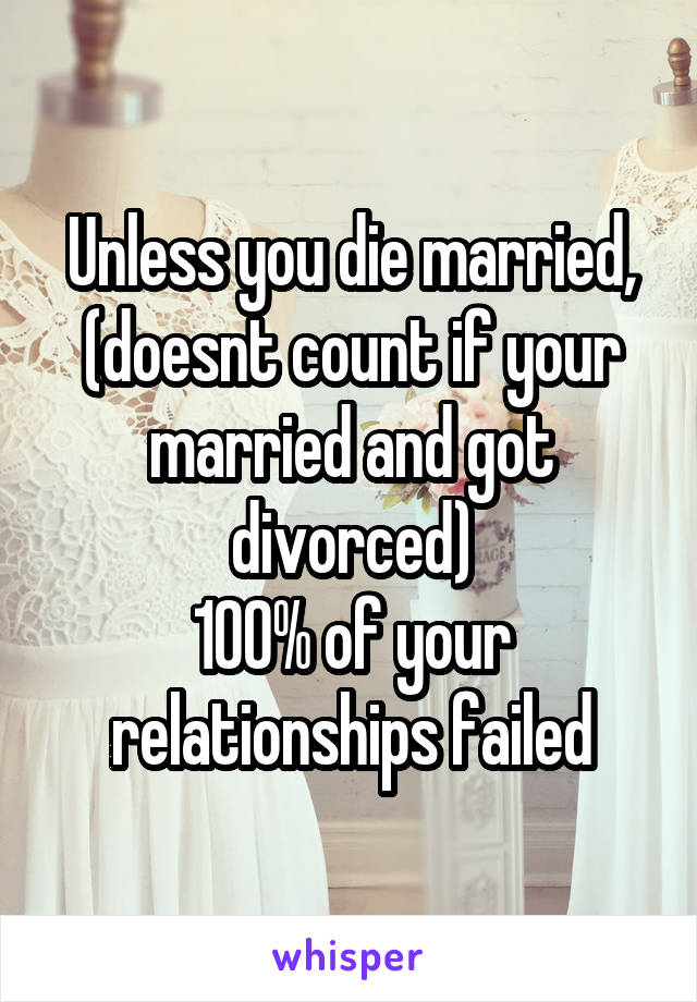 Unless you die married, (doesnt count if your married and got divorced) 100% of your relationships failed
