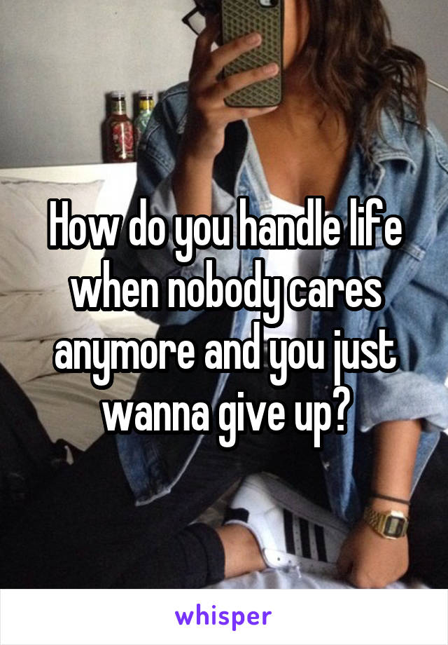 How do you handle life when nobody cares anymore and you just wanna give up?
