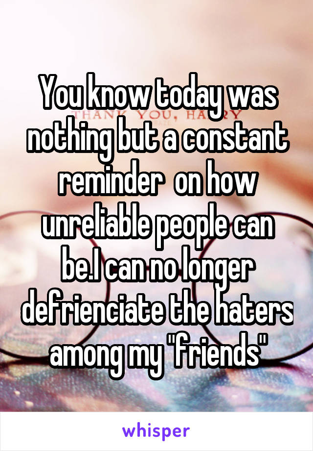 """You know today was nothing but a constant reminder  on how unreliable people can be.I can no longer defrienciate the haters among my """"friends"""""""