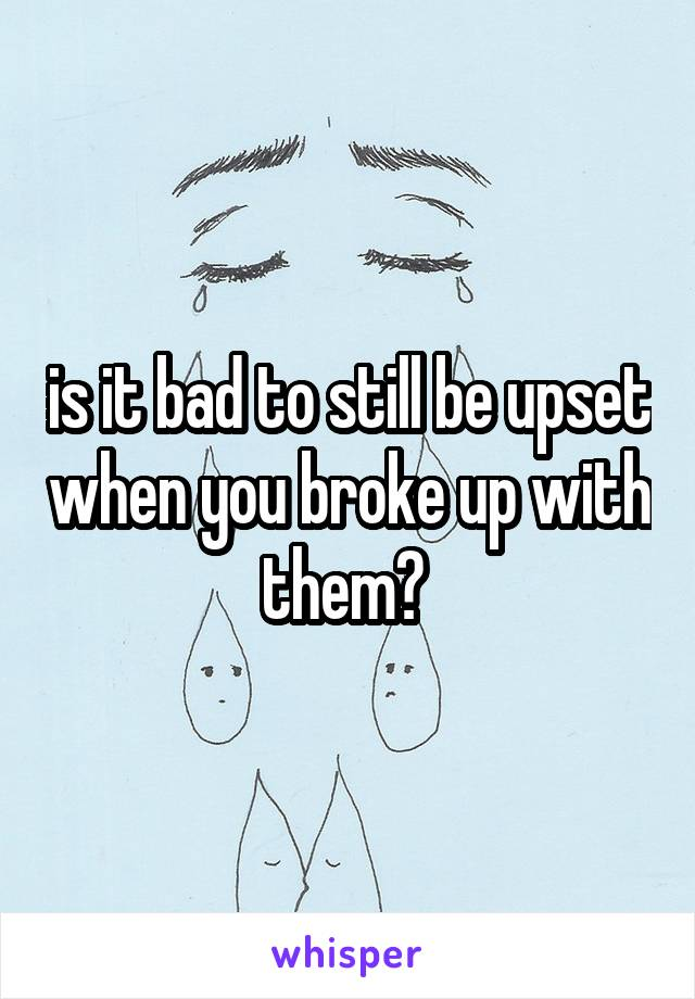 is it bad to still be upset when you broke up with them?