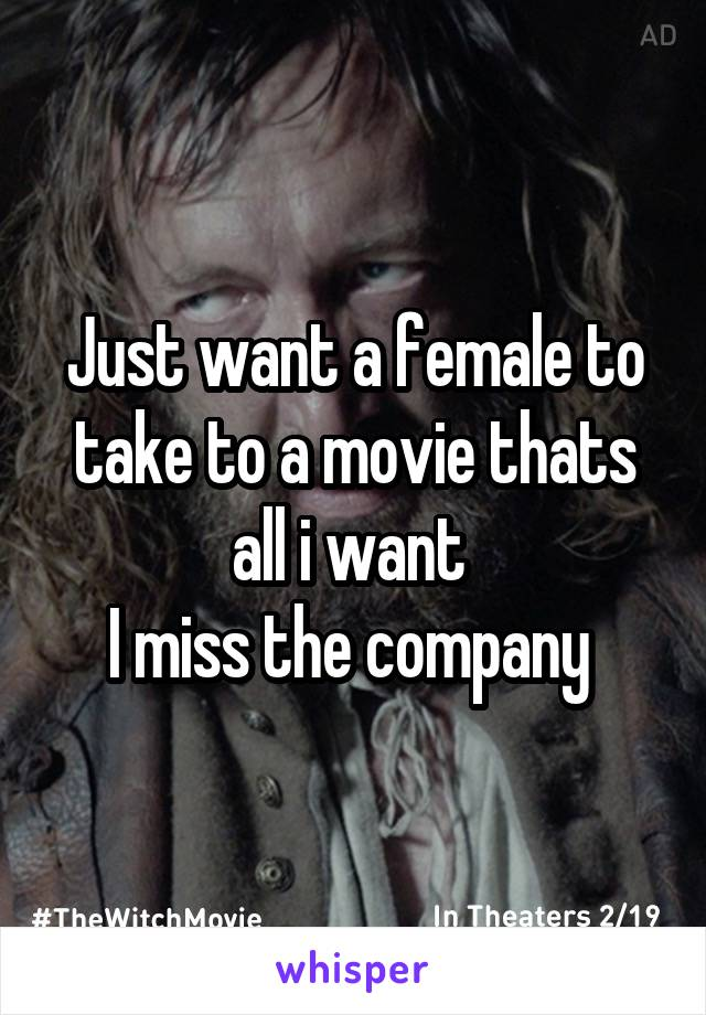 Just want a female to take to a movie thats all i want  I miss the company