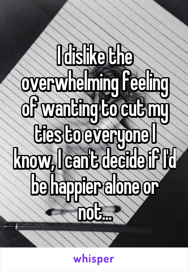 I dislike the overwhelming feeling of wanting to cut my ties to everyone I know, I can't decide if I'd be happier alone or not...