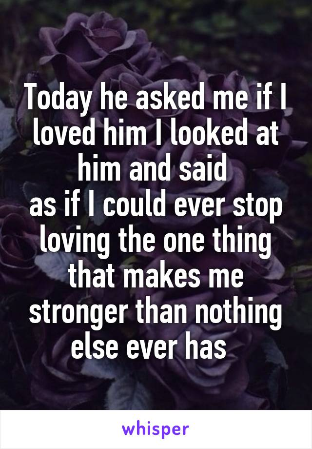 Today he asked me if I loved him I looked at him and said  as if I could ever stop loving the one thing that makes me stronger than nothing else ever has