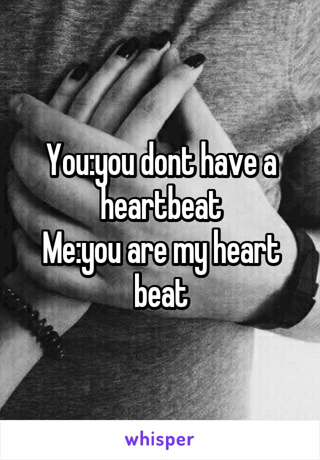 You:you dont have a heartbeat Me:you are my heart beat