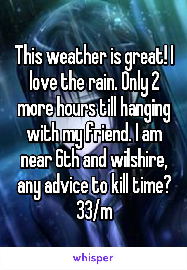 This weather is great! I love the rain. Only 2 more hours till hanging with my friend. I am near 6th and wilshire, any advice to kill time? 33/m