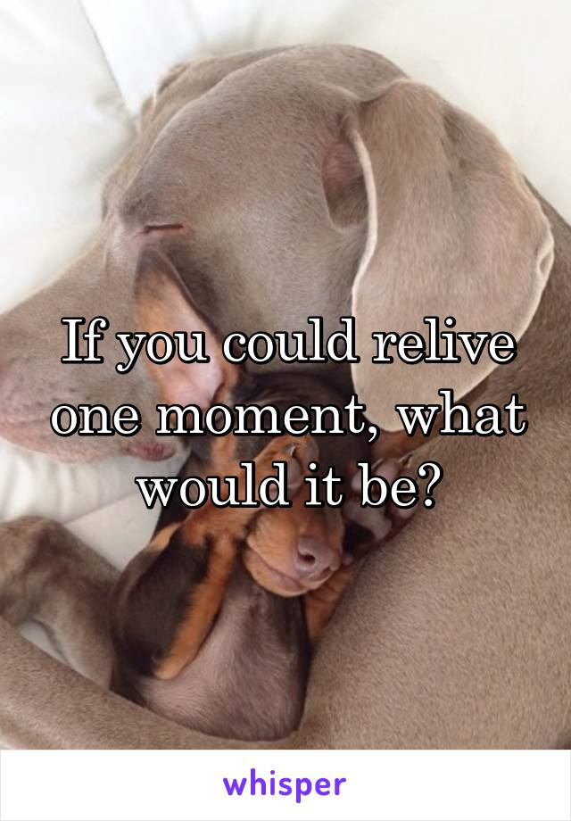 If you could relive one moment, what would it be?