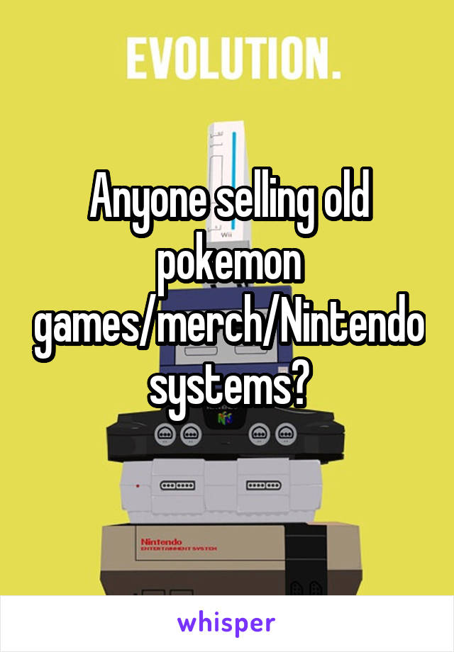 Anyone selling old pokemon games/merch/Nintendo systems?