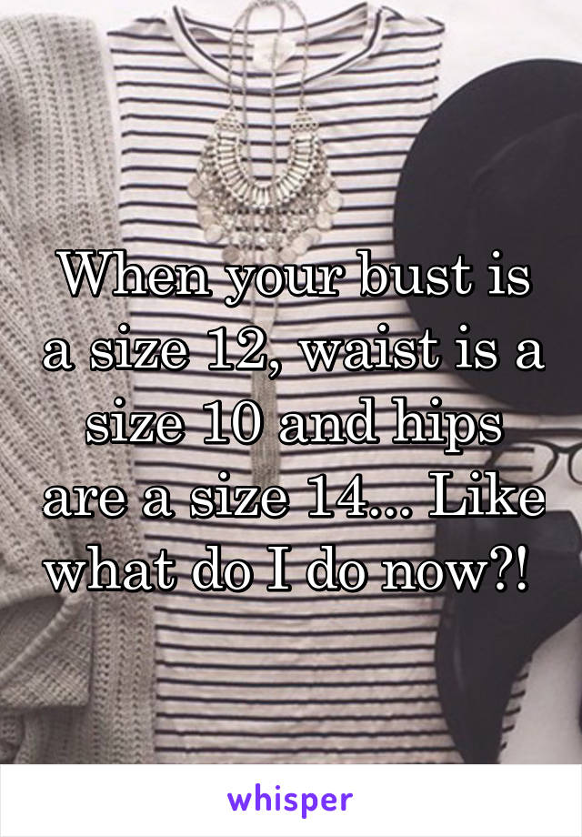When your bust is a size 12, waist is a size 10 and hips are a size 14... Like what do I do now?!