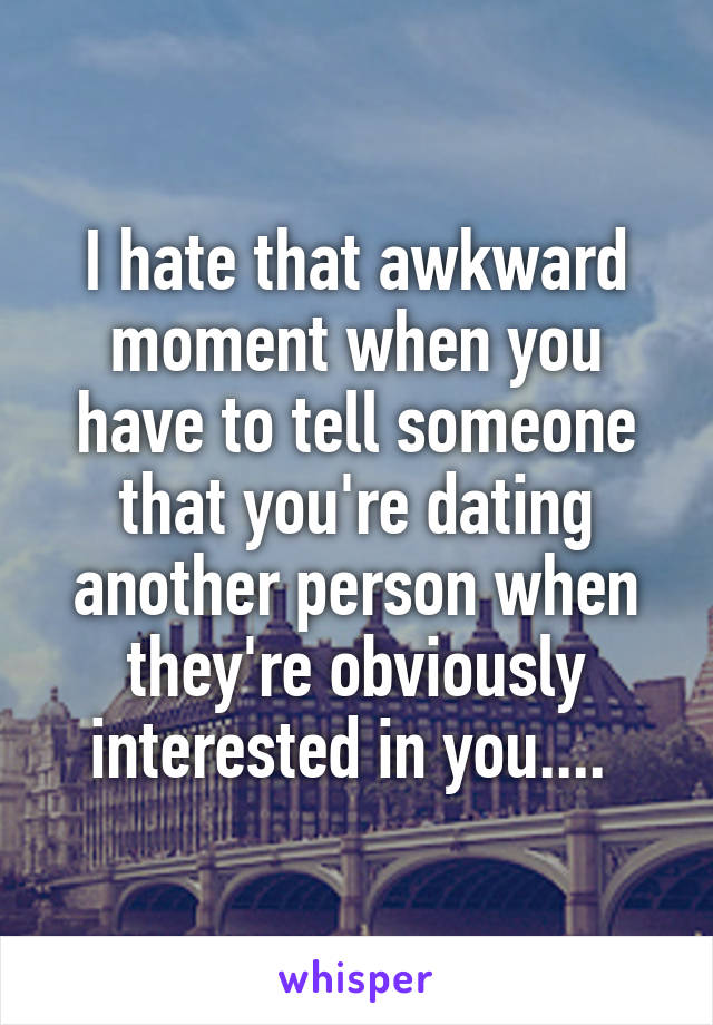 I hate that awkward moment when you have to tell someone that you're dating another person when they're obviously interested in you....