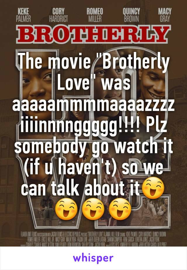 "The movie ""Brotherly Love"" was aaaaammmmaaaazzzziiiinnnnggggg!!!! Plz somebody go watch it (if u haven't) so we can talk about it😄😄😄😄"