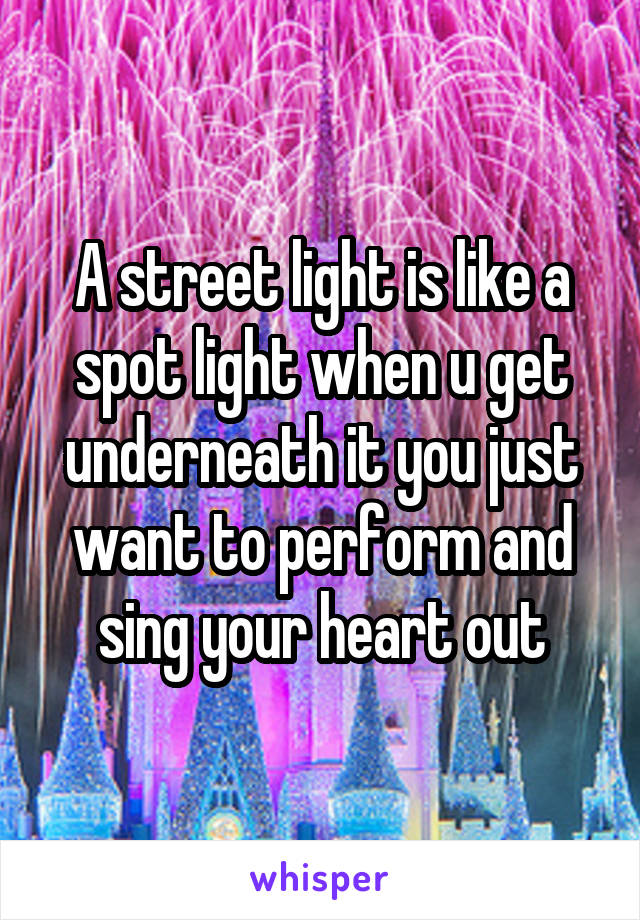 A street light is like a spot light when u get underneath it you just want to perform and sing your heart out