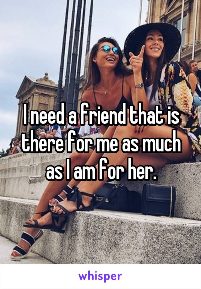 I need a friend that is there for me as much as I am for her.