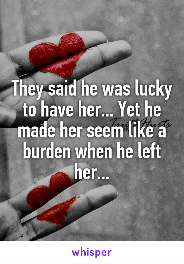 They said he was lucky to have her... Yet he made her seem like a burden when he left her...