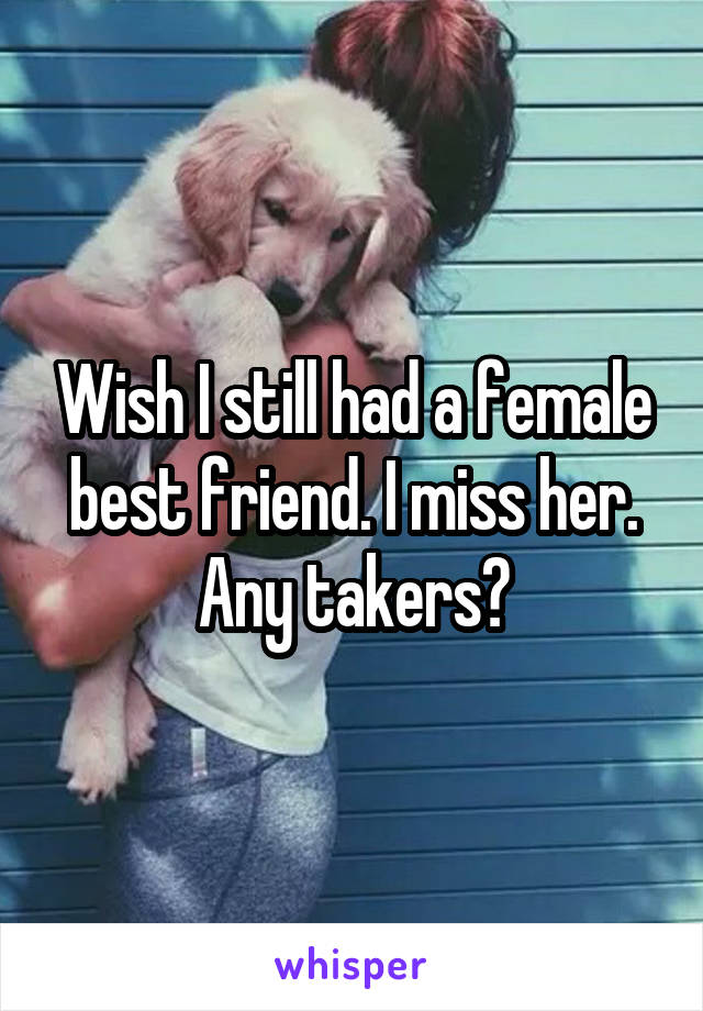 Wish I still had a female best friend. I miss her. Any takers?
