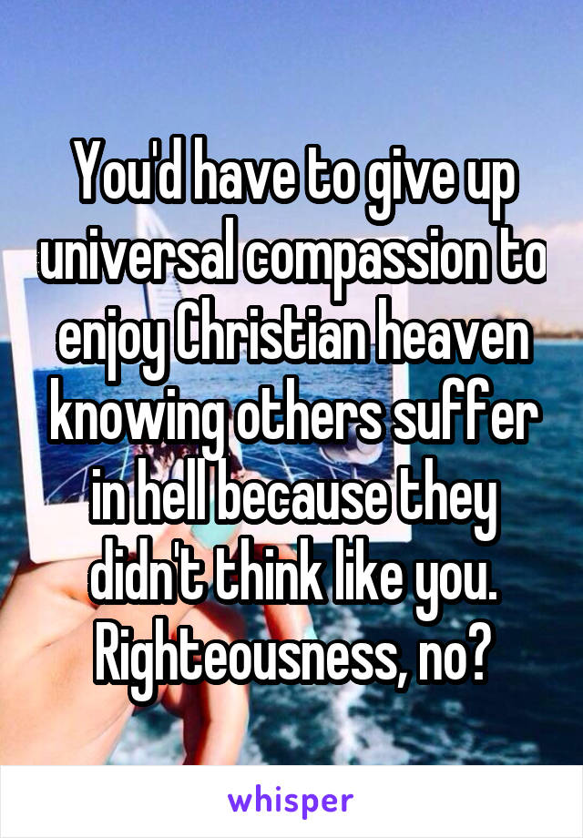 You'd have to give up universal compassion to enjoy Christian heaven knowing others suffer in hell because they didn't think like you. Righteousness, no?