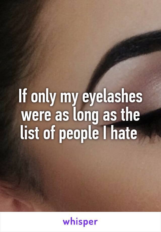 If only my eyelashes were as long as the list of people I hate