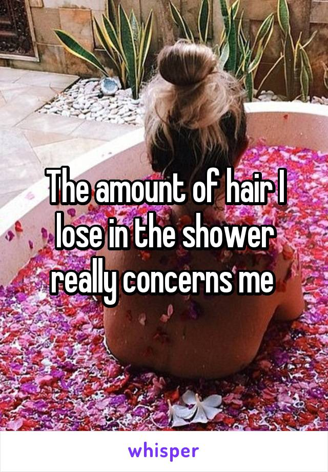 The amount of hair I lose in the shower really concerns me