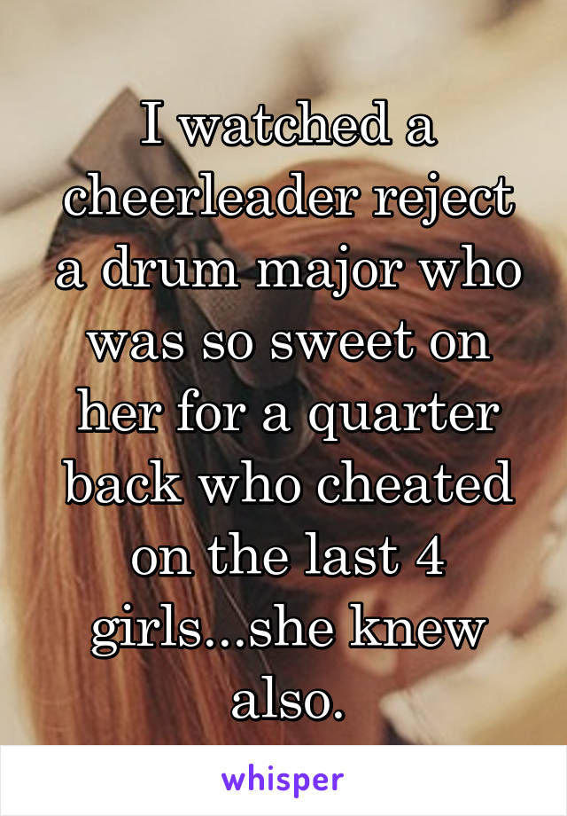 I watched a cheerleader reject a drum major who was so sweet on her for a quarter back who cheated on the last 4 girls...she knew also.