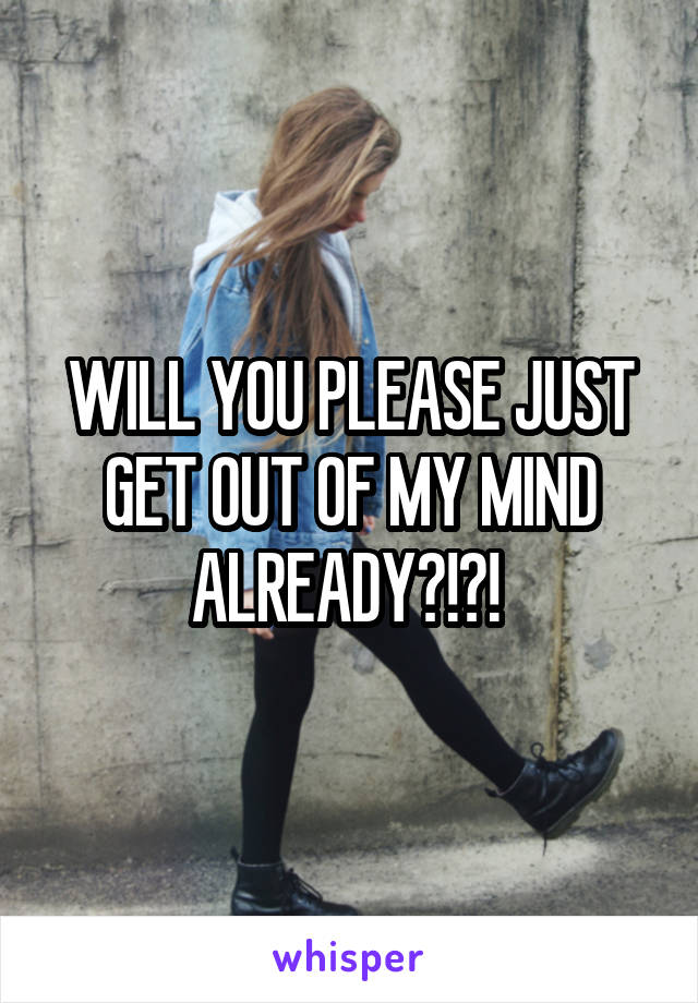 WILL YOU PLEASE JUST GET OUT OF MY MIND ALREADY?!?!