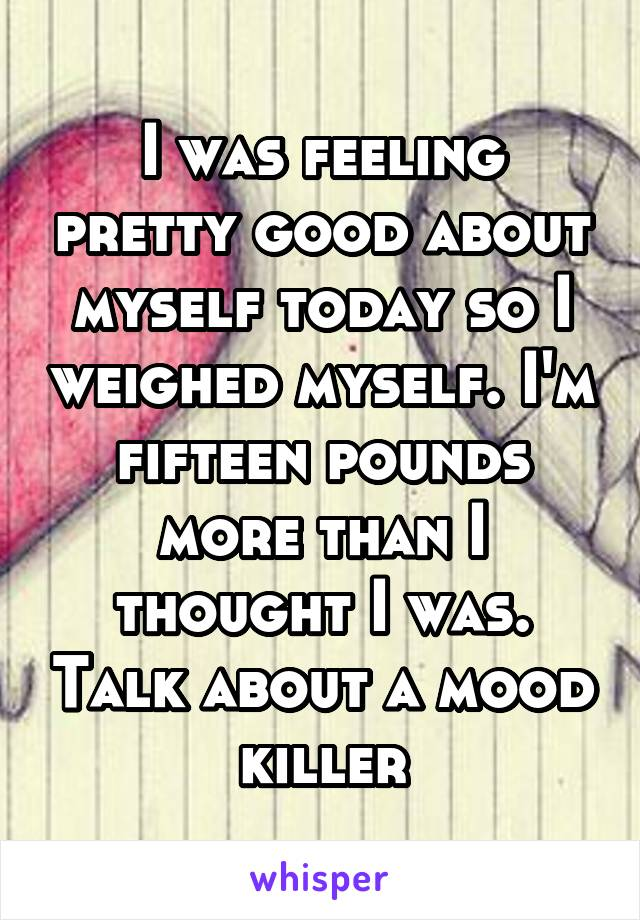 I was feeling pretty good about myself today so I weighed myself. I'm fifteen pounds more than I thought I was. Talk about a mood killer