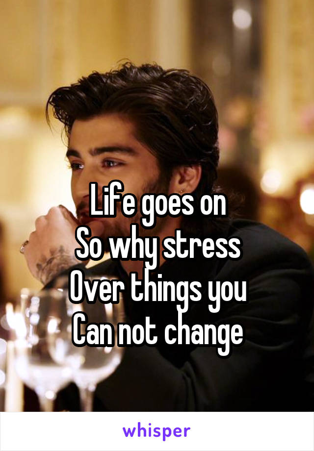 Life goes on So why stress Over things you Can not change