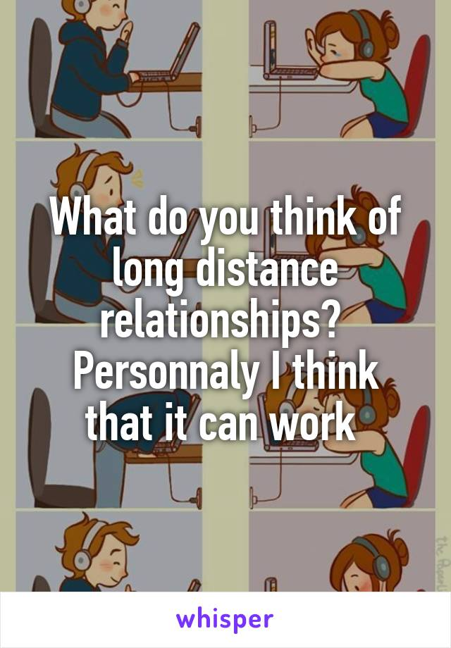 What do you think of long distance relationships?  Personnaly I think that it can work