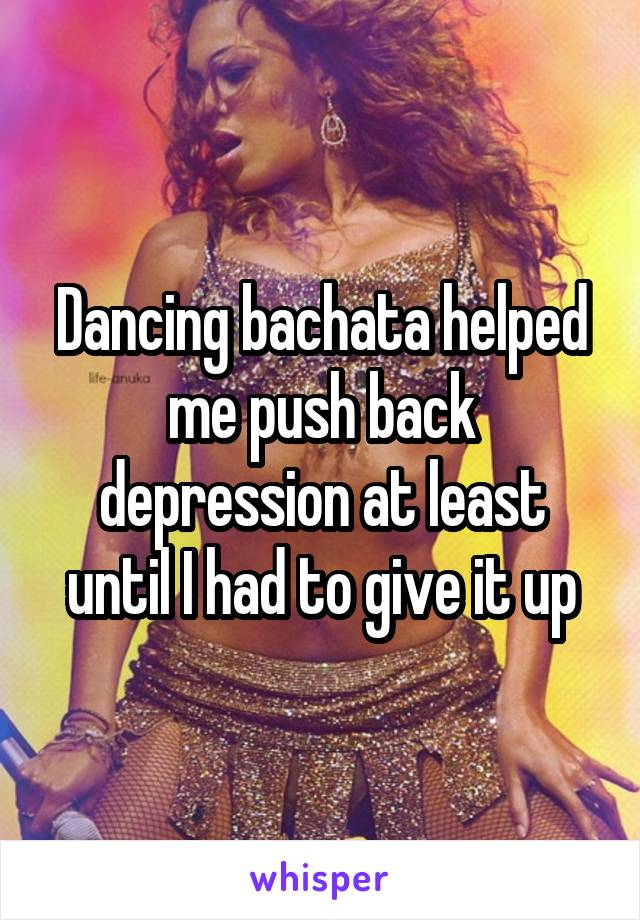 Dancing bachata helped me push back depression at least until I had to give it up