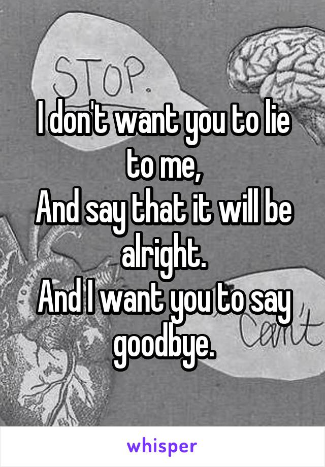 I don't want you to lie to me, And say that it will be alright. And I want you to say goodbye.