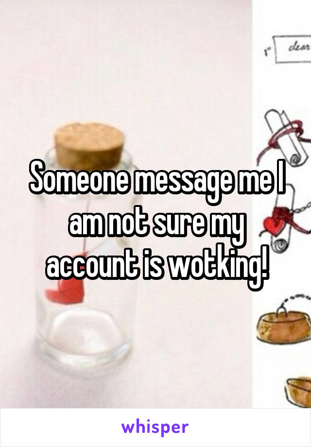 Someone message me I am not sure my account is wotking!