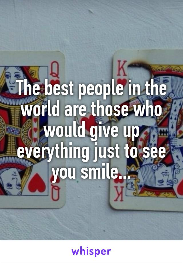 The best people in the world are those who would give up everything just to see you smile...