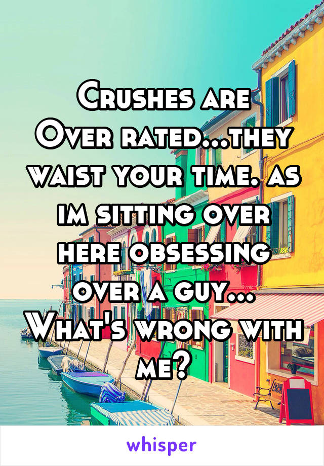 Crushes are Over rated...they waist your time. as im sitting over here obsessing over a guy... What's wrong with me?