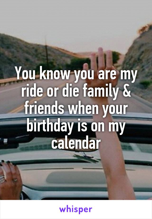 You know you are my ride or die family & friends when your birthday is on my calendar