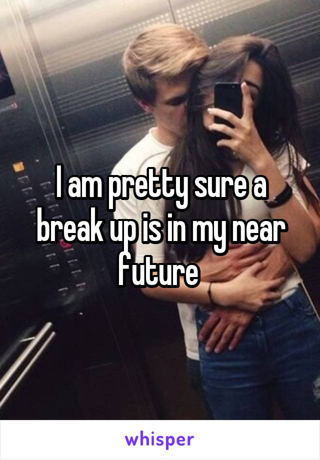 I am pretty sure a break up is in my near future