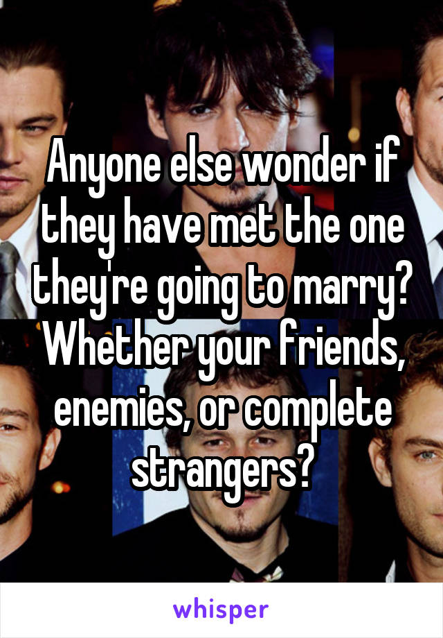 Anyone else wonder if they have met the one they're going to marry? Whether your friends, enemies, or complete strangers?