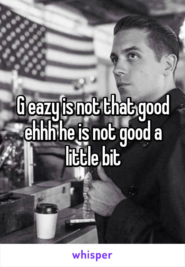 G eazy is not that good ehhh he is not good a little bit