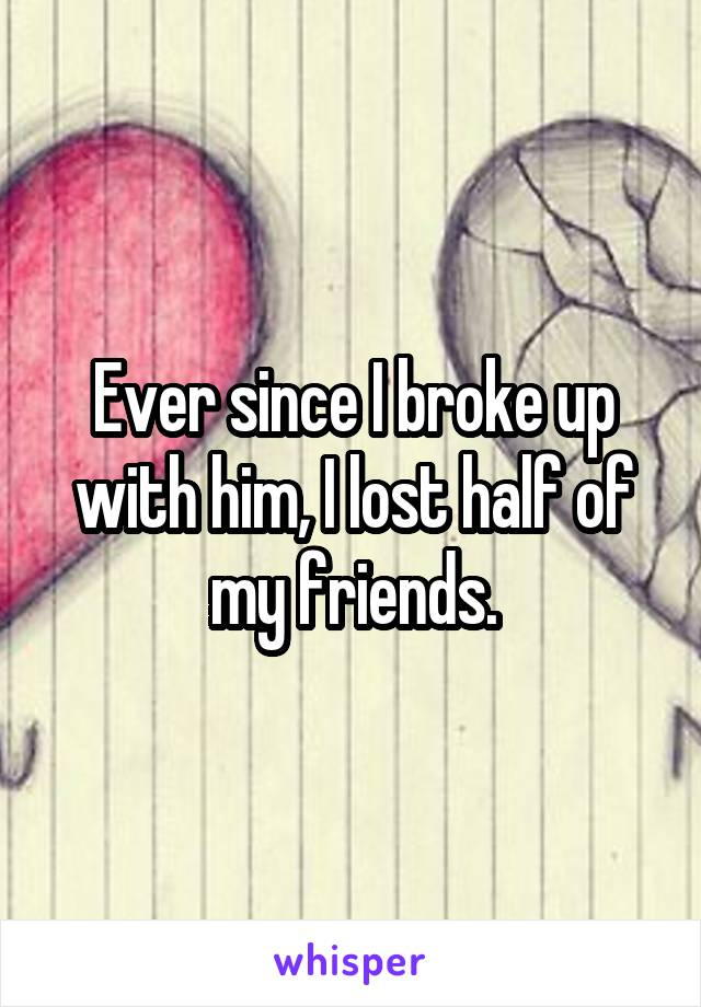 Ever since I broke up with him, I lost half of my friends.