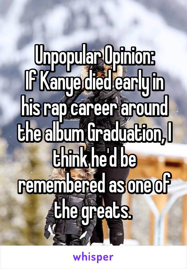 Unpopular Opinion: If Kanye died early in his rap career around the album Graduation, I think he'd be remembered as one of the greats.