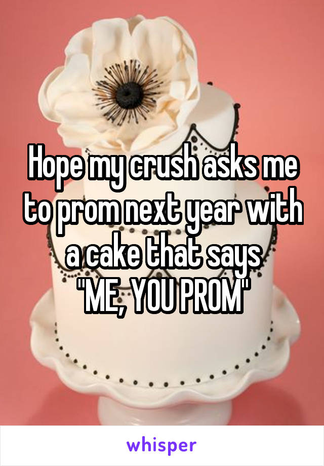 "Hope my crush asks me to prom next year with a cake that says ""ME, YOU PROM"""