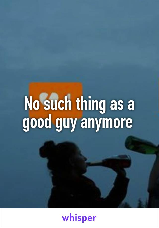No such thing as a good guy anymore