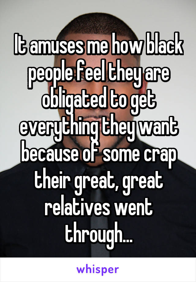 It amuses me how black people feel they are obligated to get everything they want because of some crap their great, great relatives went through...