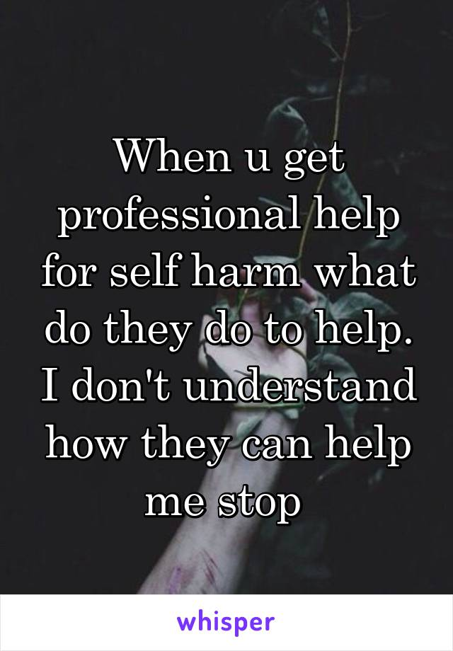 When u get professional help for self harm what do they do to help. I don't understand how they can help me stop