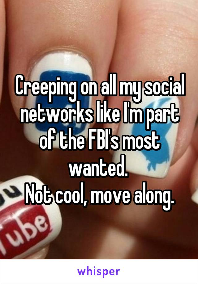 Creeping on all my social networks like I'm part of the FBI's most wanted.  Not cool, move along.