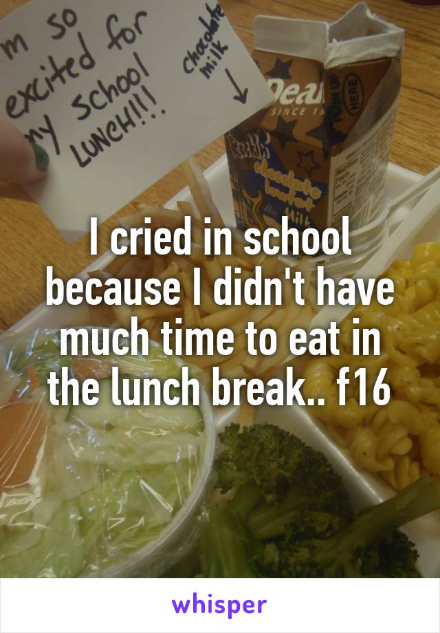 I cried in school because I didn't have much time to eat in the lunch break.. f16