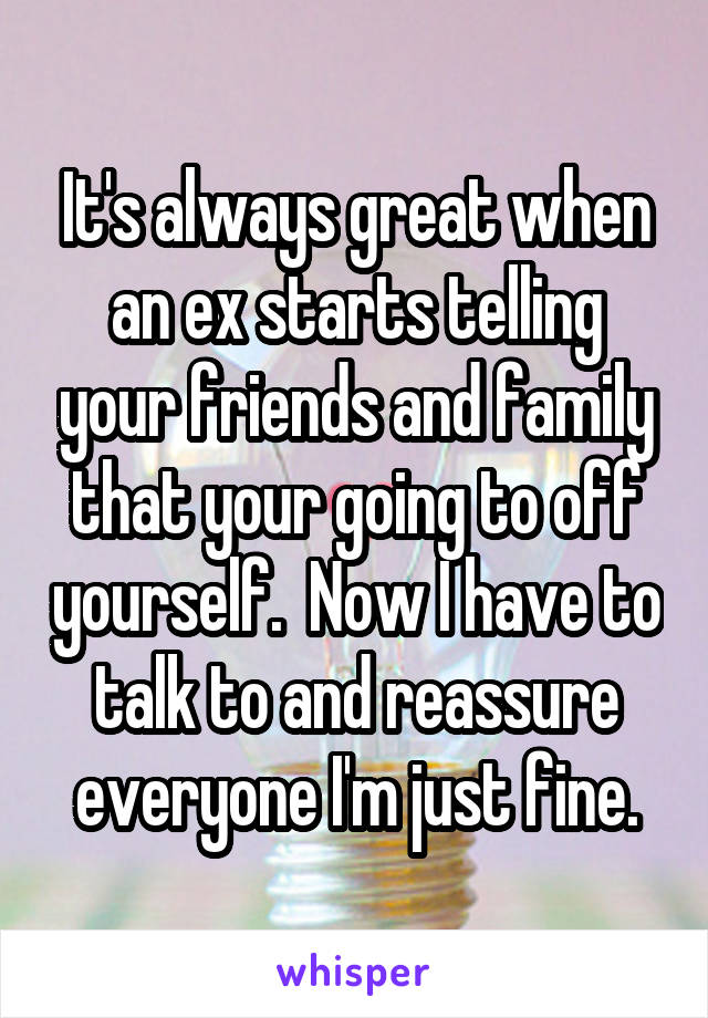 It's always great when an ex starts telling your friends and family that your going to off yourself.  Now I have to talk to and reassure everyone I'm just fine.