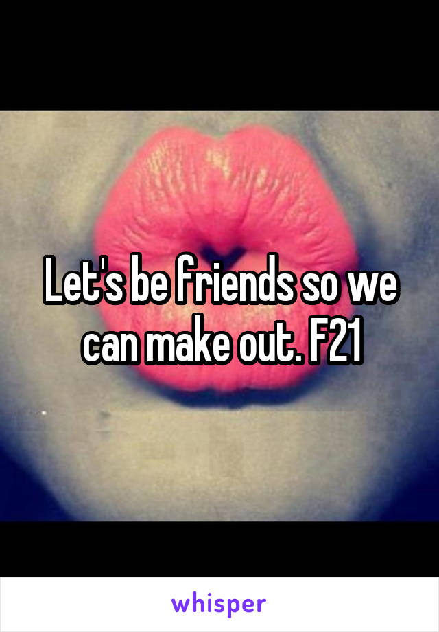 Let's be friends so we can make out. F21
