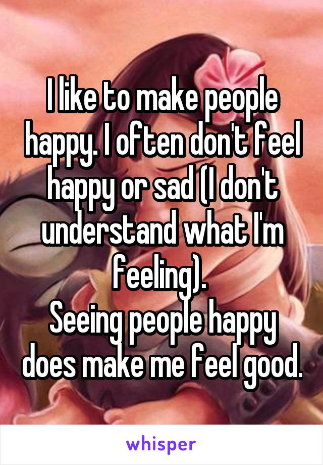 I like to make people happy. I often don't feel happy or sad (I don't understand what I'm feeling).  Seeing people happy does make me feel good.